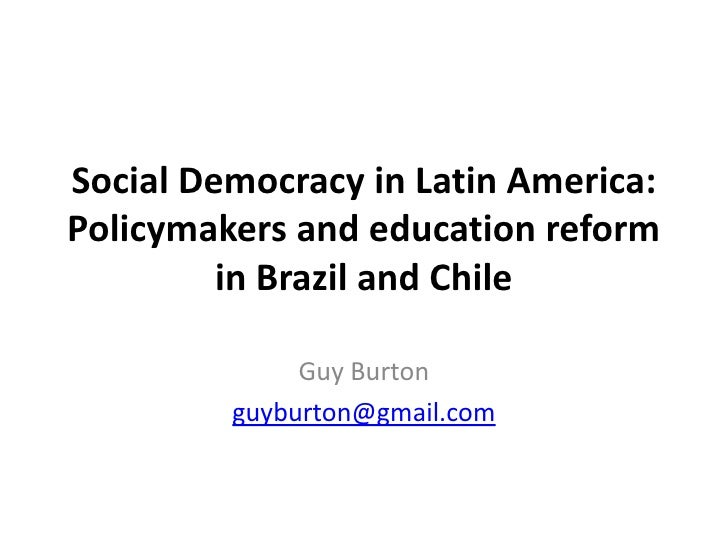 Social Democracy in Latin America: Policymakers and education reform in Brazil and Chile<br />Guy Burton<br />guyburton@gm...