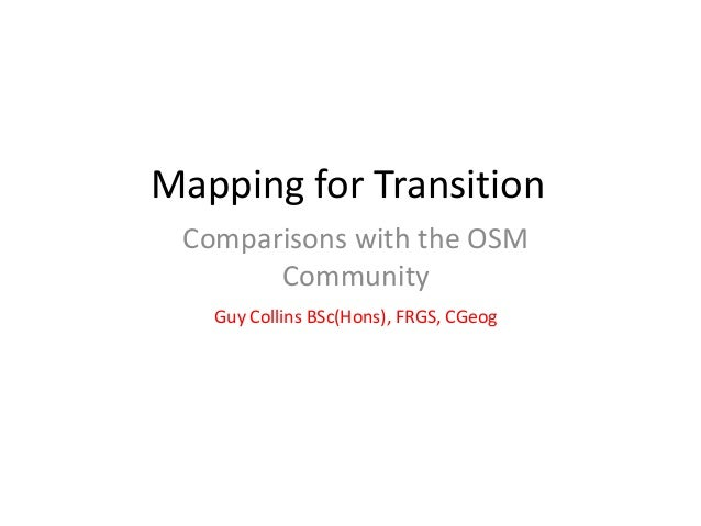 Mapping for Transition Comparisons with the OSM Community Guy Collins BSc(Hons), FRGS, CGeog