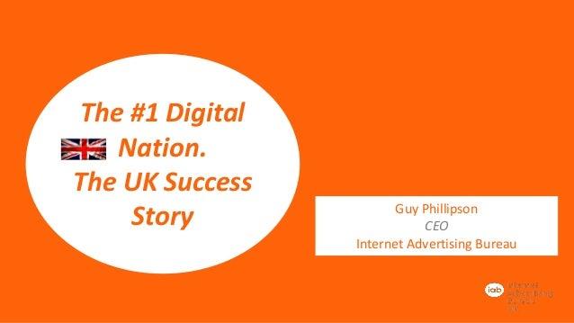 The #1 Digital Nation. The UK Success Story  Guy Phillipson CEO Internet Advertising Bureau