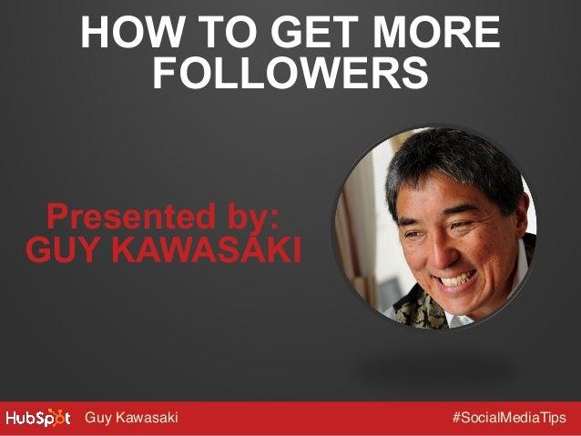 Guy Kawasaki! #SocialMediaTips! HOW TO GET MORE FOLLOWERS Presented by: GUY KAWASAKI