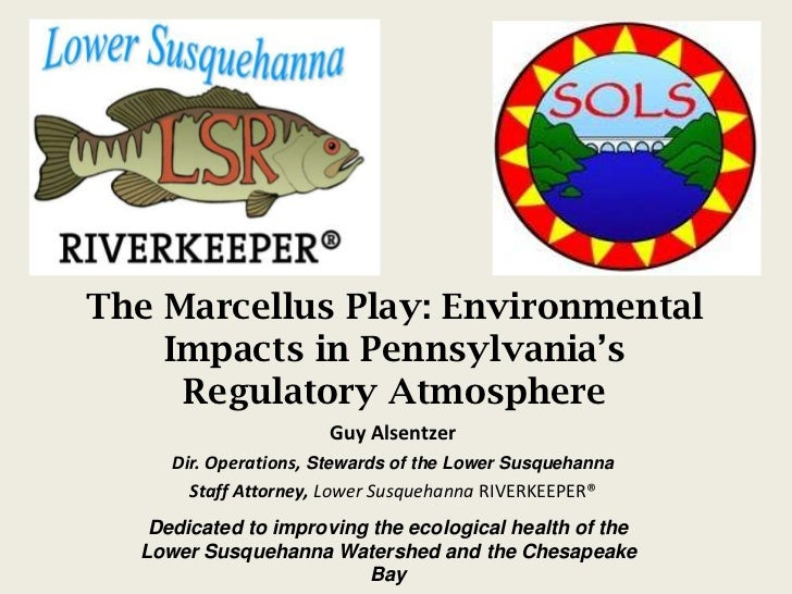 The Marcellus Play: Environmental Impacts in Pennsylvania's Regulatory Atmosphere<br />Guy Alsentzer<br />Dir. Operations,...