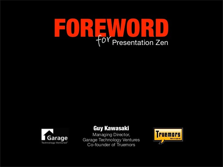 FOREWORD    for         Presentation Zen           Guy Kawasaki       Managing Director,   Garage Technology Ventures     ...