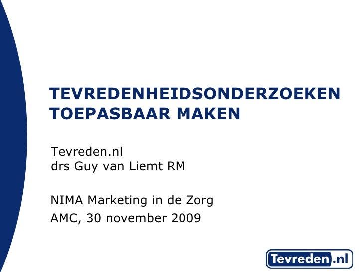 TEVREDENHEIDSONDERZOEKEN TOEPASBAAR MAKEN <ul><li>NIMA Marketing in de Zorg </li></ul><ul><li>AMC, 30 november 2009 </li><...