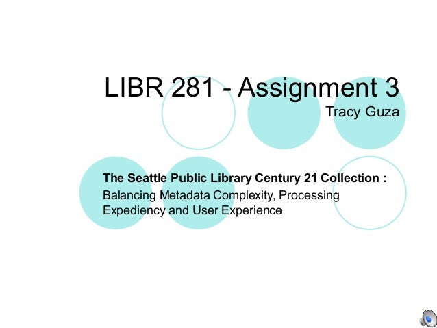 LIBR 281 - Assignment 3Tracy GuzaThe Seattle Public Library Century 21 Collection :Balancing Metadata Complexity, Processi...