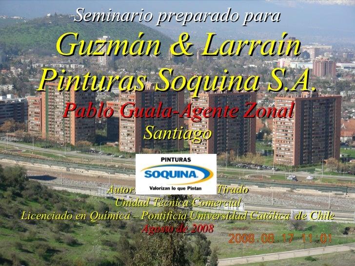 Seminario preparado para   Guzmán & Larraín Pinturas Soquina S.A. Pablo Guala-Agente Zonal Santiago Autor: Rodrigo Infante...