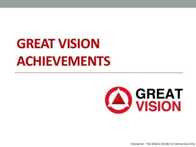GREAT VISION ACHIEVEMENTS Disclaimer: This Slide is Strictly for Internal Use Only
