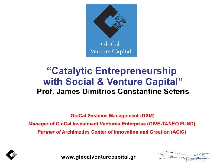 """ Catalytic Entrepreneurship  with Social & Venture Capital"" Prof. James Dimitrios Constantine Seferis GloCal Systems Mana..."