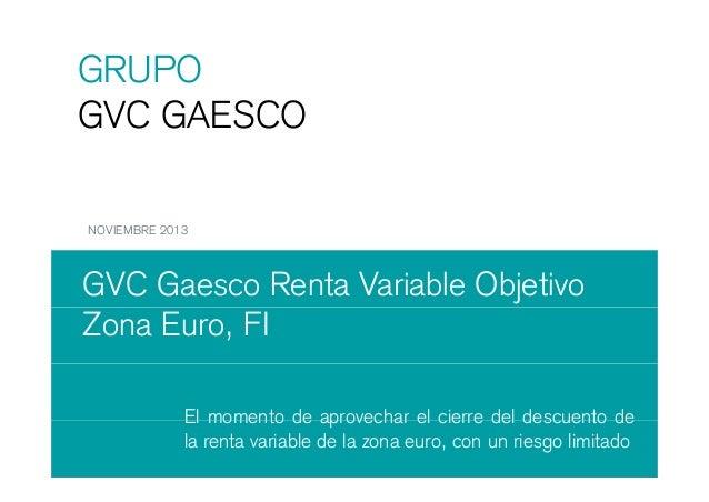 GRUPO GVC GAESCO NOVIEMBRE 2013  GVC Gaesco Renta Variable Objetivo Zona Euro, FI El momento de aprovechar el cierre del d...