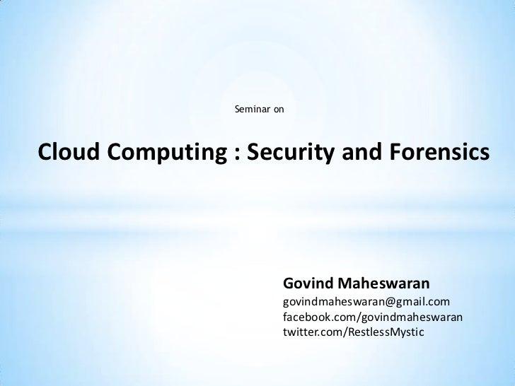 Seminar onCloud Computing : Security and Forensics                          Govind Maheswaran                          gov...