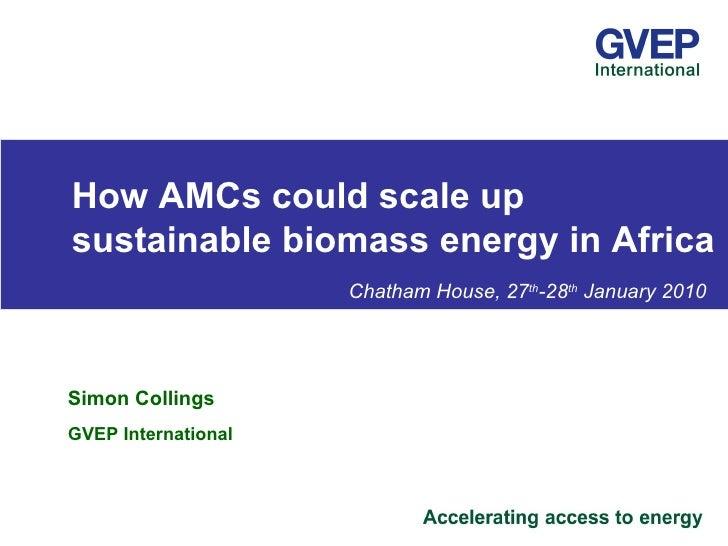 <ul><ul><li>How AMCs could scale up  sustainable biomass energy in Africa </li></ul></ul><ul><ul><li>    Chatham House, 27...