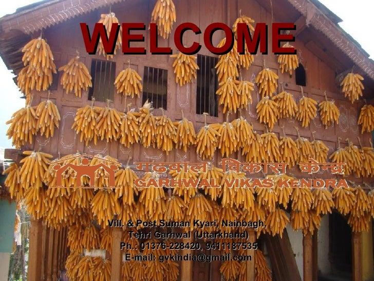 WELCOMEVill. & Post Suman Kyari, Nainbagh,      Tehri Garhwal (Uttarkhand)   Ph.: 01376-228420, 9411187535     E-mail: gvk...