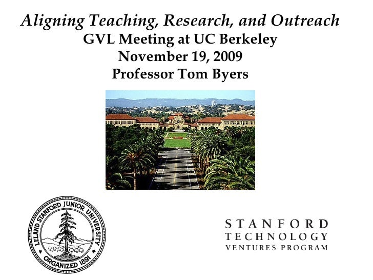 Aligning Teaching, Research, and Outreach GVL Meeting at UC Berkeley November 19, 2009 Professor Tom Byers