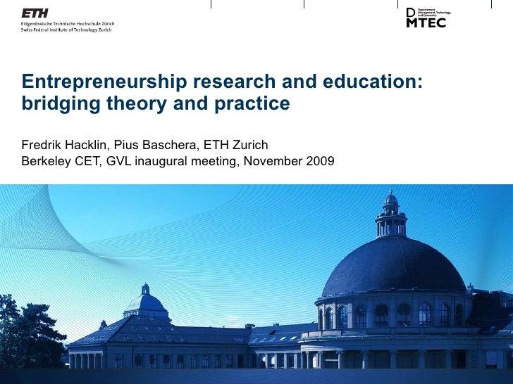Entrepreneurship research and education: bridging theory and practice Fredrik Hacklin, Pius Baschera, ETH Zurich Berkeley ...