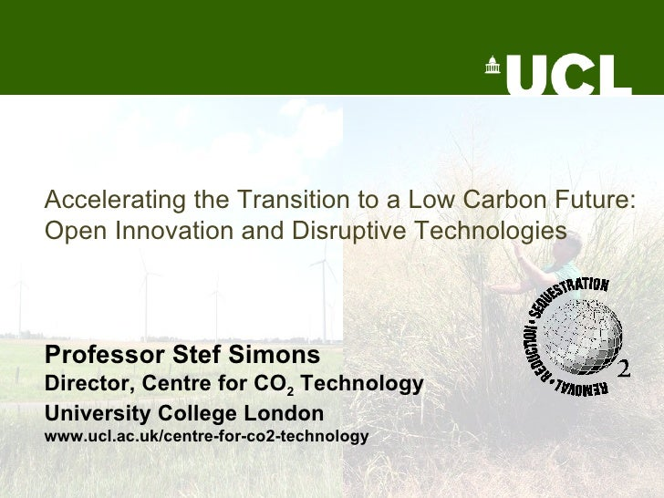Accelerating the Transition to a Low Carbon Future: Open Innovation and Disruptive Technologies   Professor Stef Simons Di...