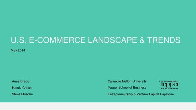 U.S. E-COMMERCE LANDSCAPE & TRENDS Carnegie Mellon UniversityAnes Dracic Haruki Chitani Steve Musche Tepper School of Busi...