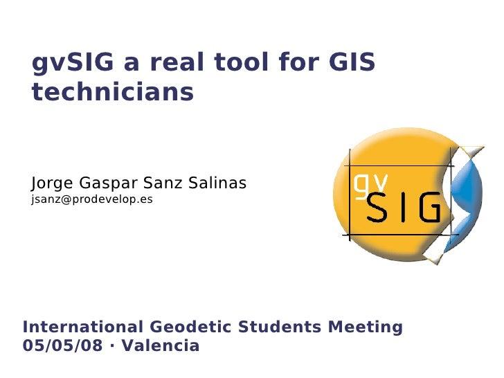 gvSIG a real tool for GIS technicians   Jorge Gaspar Sanz Salinas jsanz@prodevelop.es     International Geodetic Students ...