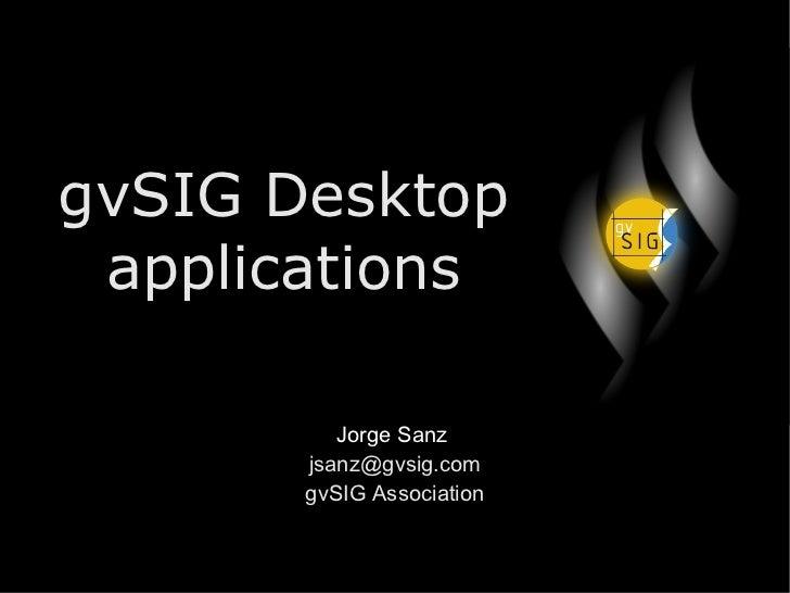 gvSIG Desktop applications Jorge Sanz  [email_address] gvSIG Association