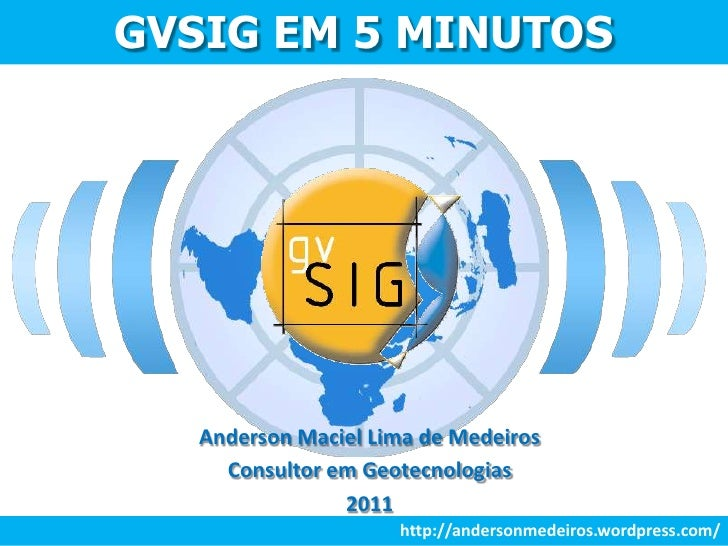 GVSIG EM 5 MINUTOS<br />Anderson Maciel Lima de Medeiros<br />Consultor em Geotecnologias<br />2011<br />http://andersonme...