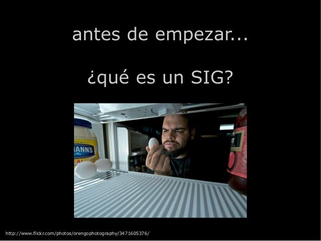 antes de empezar... ¿qué es un SIG? http://www.flickr.com/photos/orengophotography/3471605376/