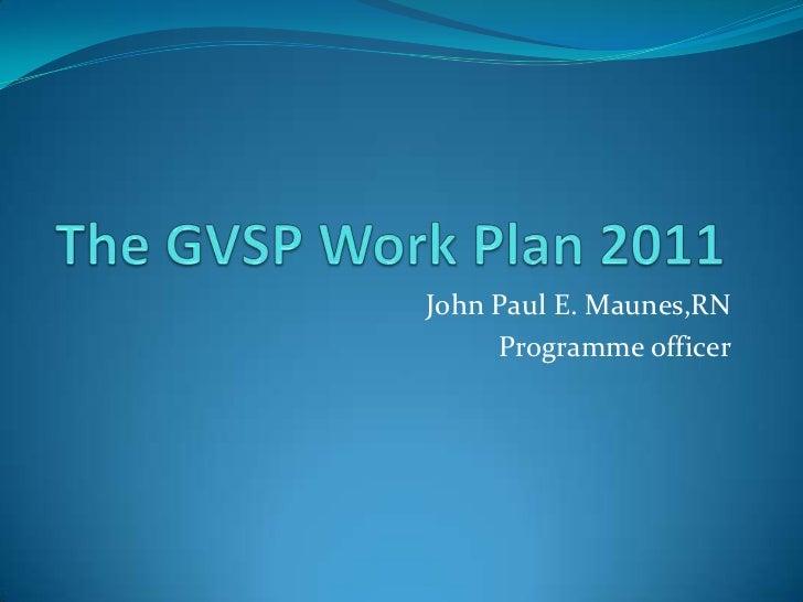 The GVSP Work Plan 2011<br />John Paul E. Maunes,RN<br />Programme officer<br />