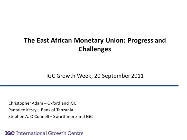 The East African Monetary Union: Progress and                         Challenges                  IGC Growth Week, 20 Sept...