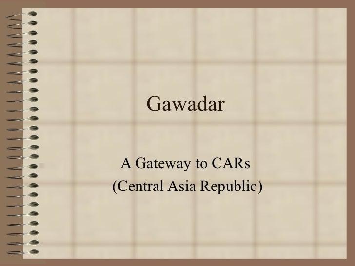 Gawadar A Gateway to CARs  (Central Asia Republic)