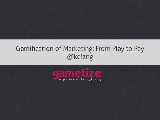 Gamification of Marketing: From Play to Pay                @keizng