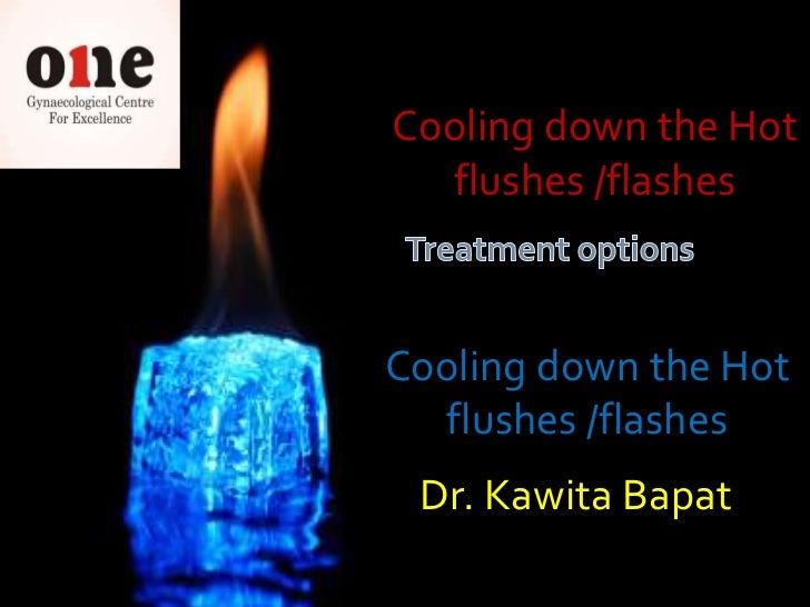 Cooling down the Hot  flushes /flashesCooling down the Hot  flushes /flashes Dr. Kawita Bapat