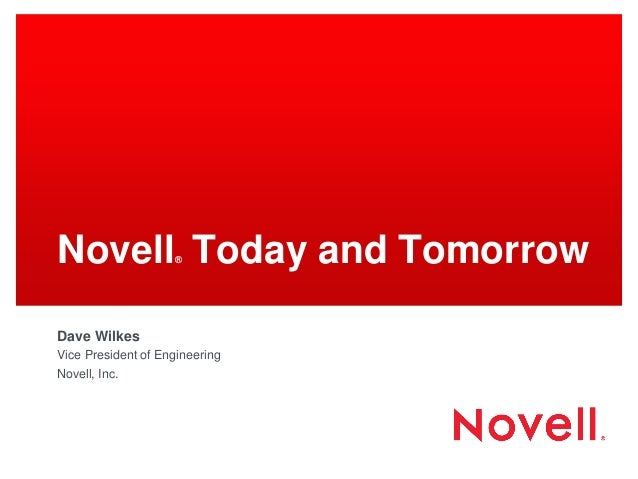 Novell® Today and Tomorrow Dave Wilkes Vice President of Engineering Novell, Inc.