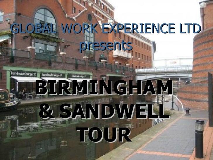 <li>GLOBAL WORK EXPERIENCE LTD presents BIRMINGHAM & SANDWELL TOUR </li><li>GLOBAL WORK EXPERIENCE LIMITED  Our locati...