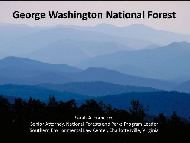 George Washington National Forest Sarah A. Francisco Senior Attorney, National Forests and Parks Program Leader Southern E...