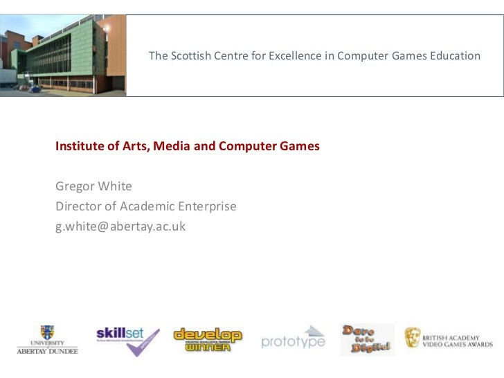 The Scottish Centre for Excellence in Computer Games Education<br />Institute of Arts, Media and Computer Games<br />Grego...