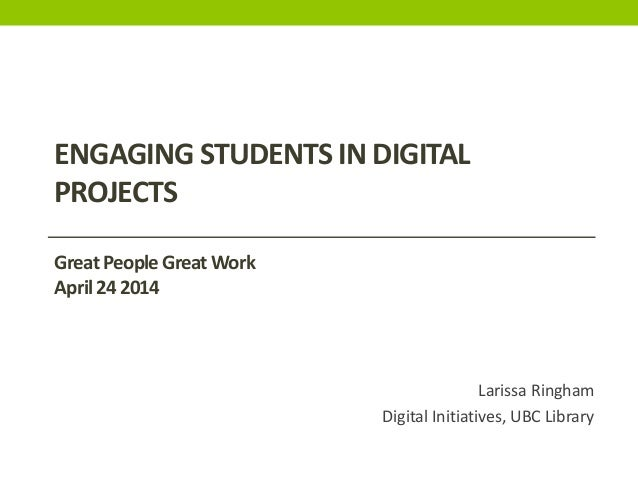 Larissa Ringham Digital Initiatives, UBC Library ENGAGING STUDENTS IN DIGITAL PROJECTS GreatPeopleGreatWork April242014
