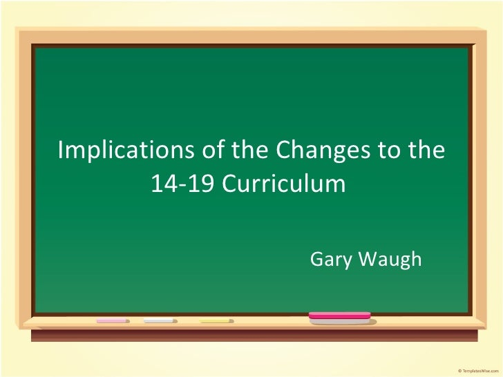 Implications of the Changes to the 14-19 Curriculum   Gary Waugh