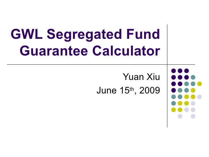 GWL Segregated Fund Guarantee Calculator Yuan Xiu June 15 th , 2009
