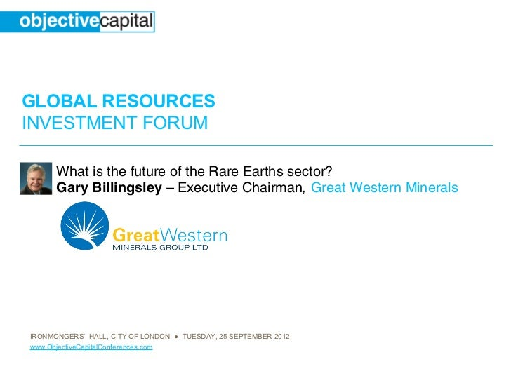 GLOBAL RESOURCESINVESTMENT FORUM      What is the future of the Rare Earths sector?      Gary Billingsley – Executive Chai...