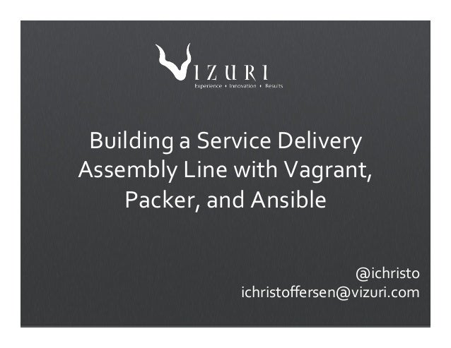Building(a(Service(Delivery( Assembly(Line(with(Vagrant,( Packer,(and(Ansible( ( ( ( ( @ichristo( ichristoffersen@vizuri.co...