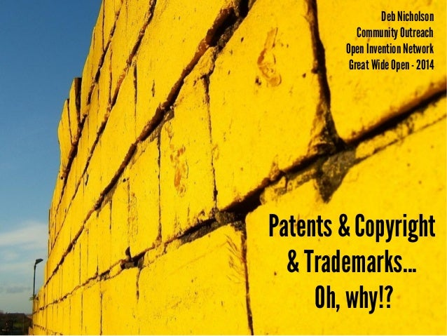 Patents & Copyright & Trademarks... Oh, why!? Deb Nicholson Community Outreach Open Invention Network Great Wide Open- 2014