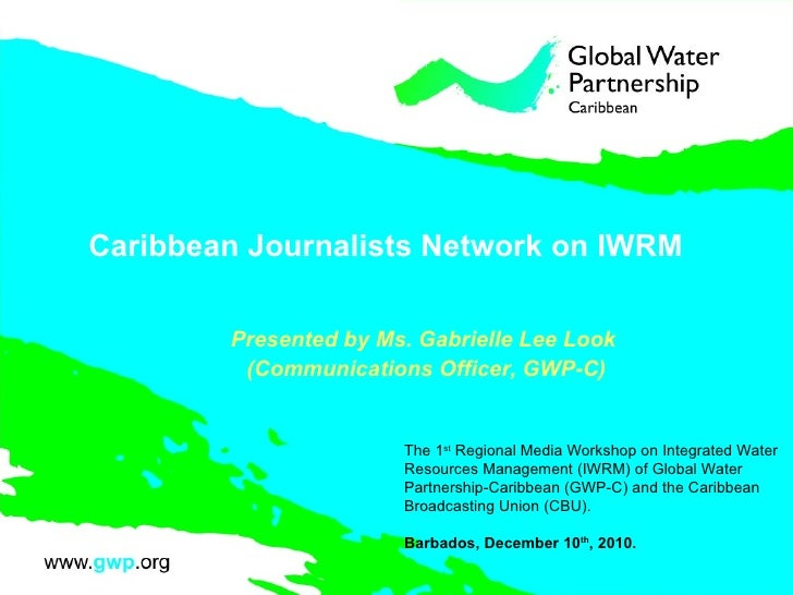Caribbean Journalists Network on IWRM  Presented by Ms. Gabrielle Lee Look  (Communications Officer, GWP-C) The 1 st  Regi...