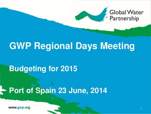 GWP Regional Days Meeting Budgeting for 2015 Port of Spain 23 June, 2014 1