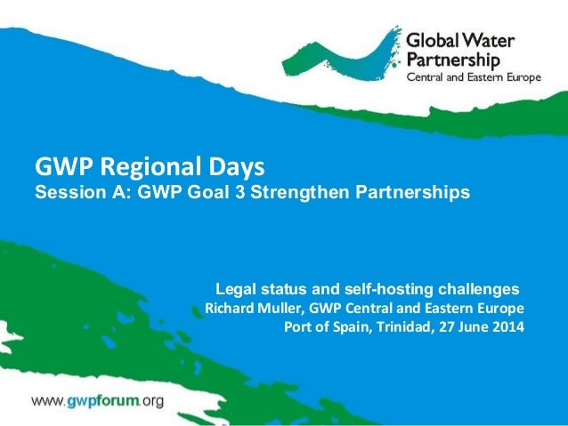 GWP Regional Days Session A: GWP Goal 3 Strengthen Partnerships Legal status and self-hosting challenges Richard Muller, G...