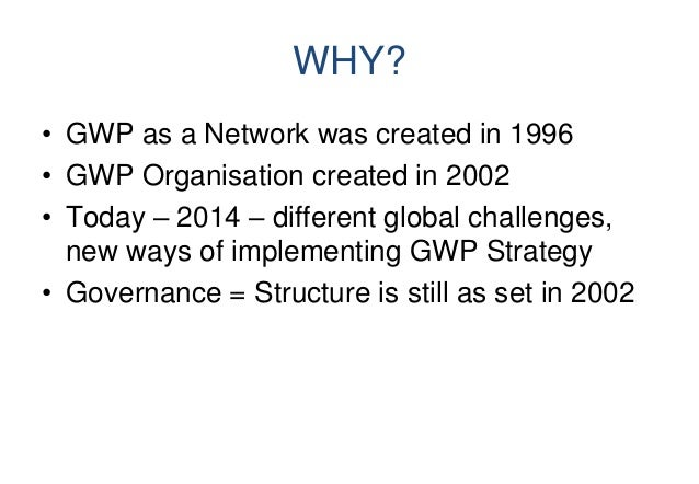 WHY? • GWP as a Network was created in 1996 • GWP Organisation created in 2002 • Today – 2014 – different global challenge...