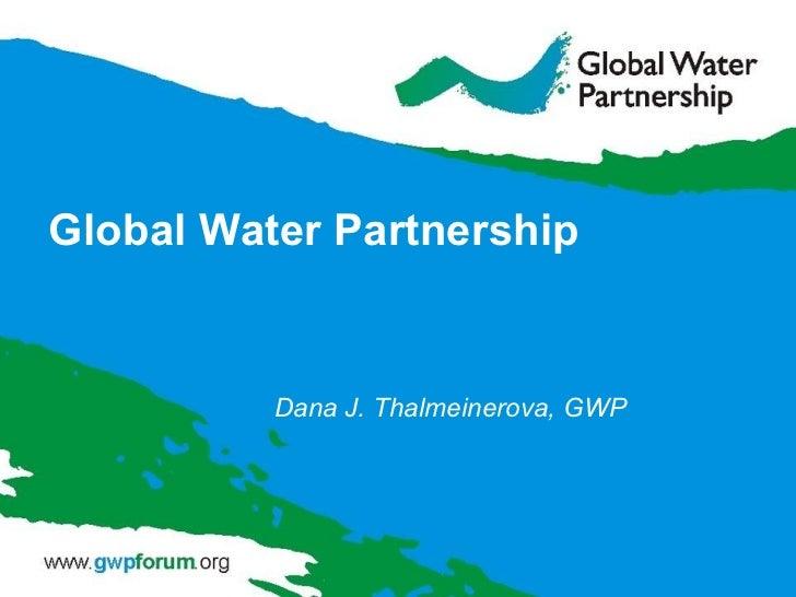 Global Water Partnership Dana J. Thalmeinerova, GWP