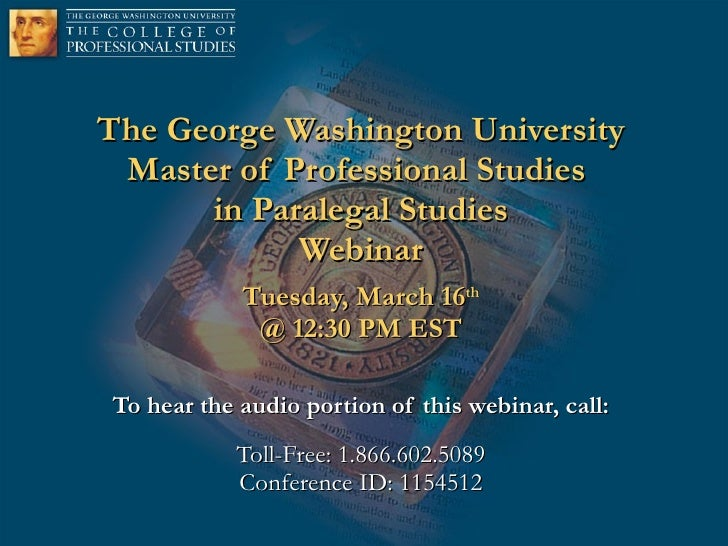 The George Washington University Master of Professional Studies  in Paralegal Studies Webinar Tuesday, March 16 th @ 12:30...