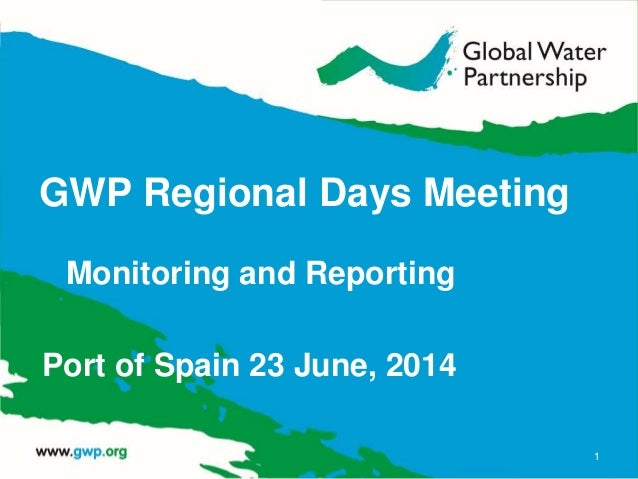 GWP Regional Days Meeting Monitoring and Reporting Port of Spain 23 June, 2014 1