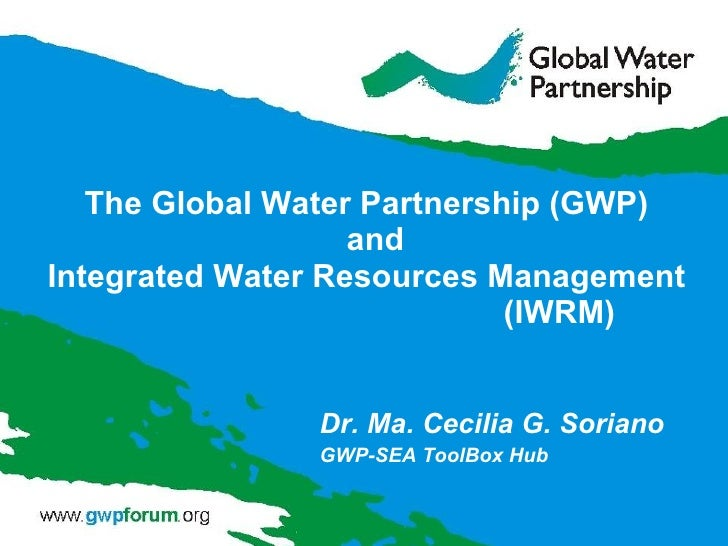 The Global Water Partnership (GWP)  and Integrated Water Resources Management  (IWRM) Dr. Ma. Cecilia G. Soriano GWP-SEA T...