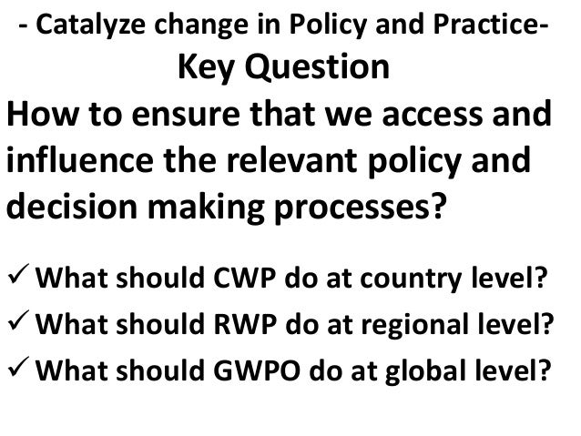How to ensure that we access and influence the relevant policy and decision making processes? What should CWP do at count...