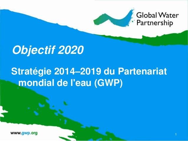 Objectif 2020 Stratégie 2014–2019 du Partenariat mondial de l'eau (GWP) 1