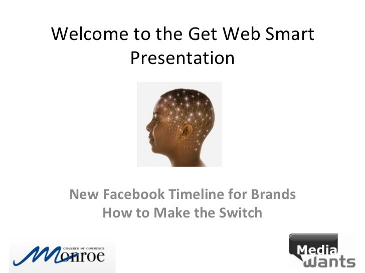 Welcome to the Get Web Smart       Presentation New Facebook Timeline for Brands     How to Make the Switch
