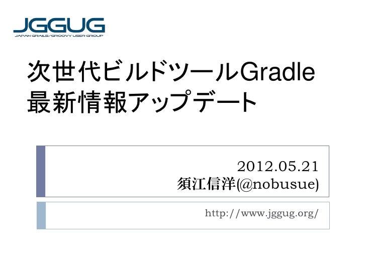次世代ビルドツールGradle最新情報アップデート           2012.05.21       須江信洋(@nobusue)         http://www.jggug.org/